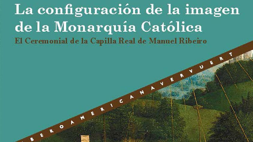 Nueva publicación «La configuración de la imagen de la Monarquía Católica el Ceremonial de la Capilla Real de Manuel Ribeiro»